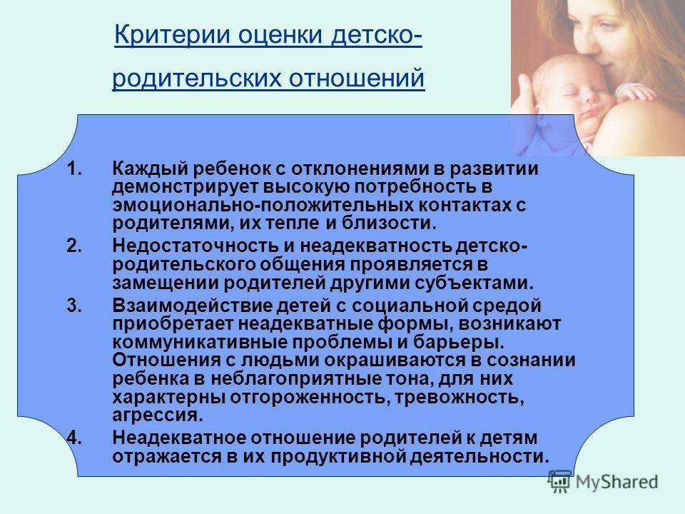 Критерии оценки детско- родительских отношений 1.Каждый ребенок с отклонениями в развитии демонстрирует высокую потребность в эмоционально-положительных контактах с родителями, их тепле и близости. 2.Недостаточность и неадекватность детско- родительс