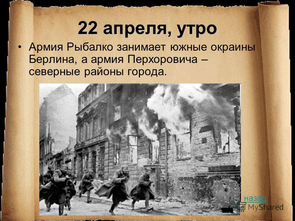 22 апреля, утро Армия Рыбалко занимает южные окраины Берлина, а армия Перхоровича – северные районы города. назад