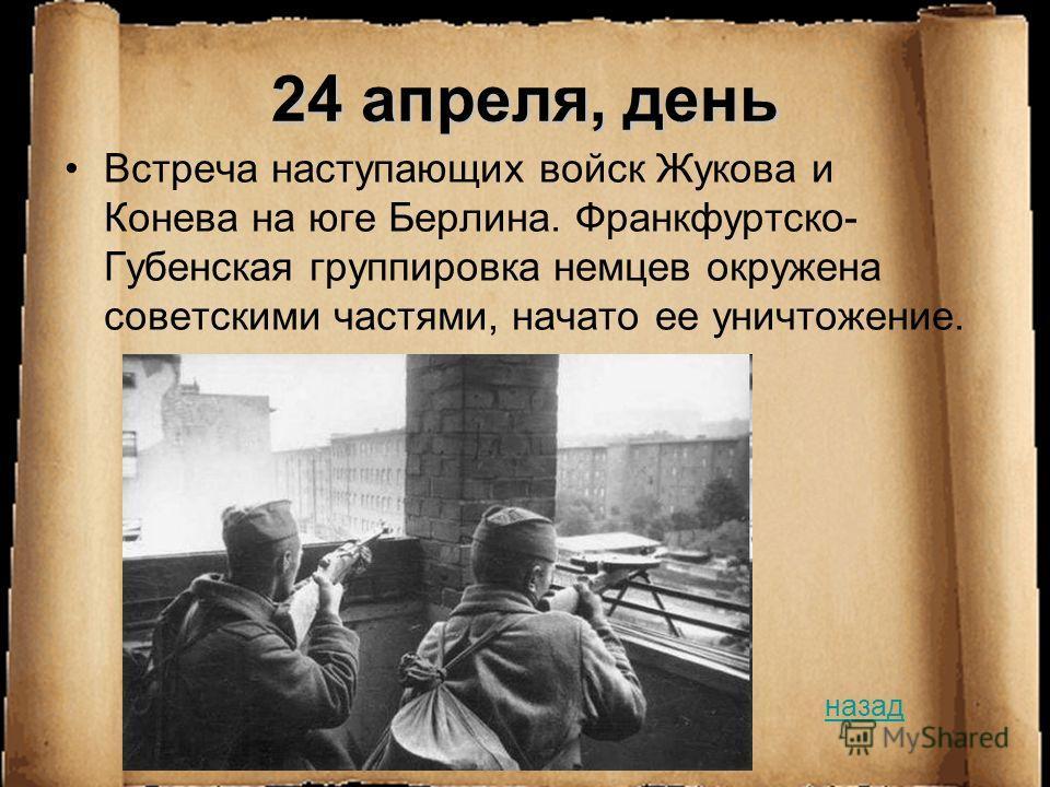 24 апреля, день Встреча наступающих войск Жукова и Конева на юге Берлина. Франкфуртско- Губенская группировка немцев окружена советскими частями, начато ее уничтожение. назад