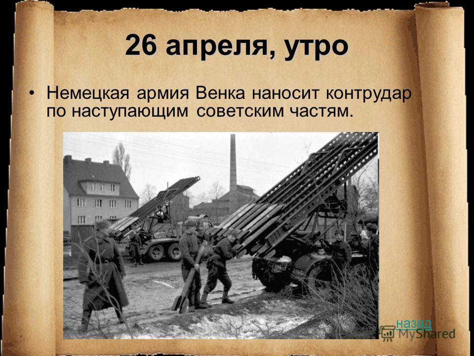 26 апреля, утро Немецкая армия Венка наносит контрудар по наступающим советским частям. назад
