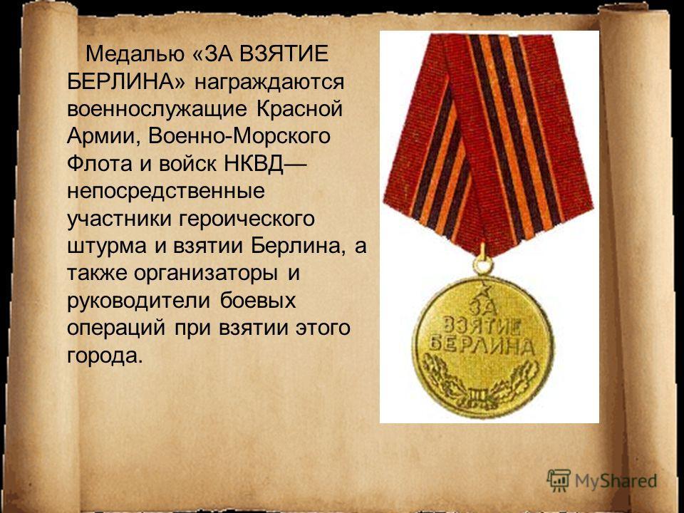 Медалью «ЗА ВЗЯТИЕ БЕРЛИНА» награждаются военнослужащие Красной Армии, Военно-Морского Флота и войск НКВД непосредственные участники героического штурма и взятии Берлина, а также организаторы и руководители боевых операций при взятии этого города.