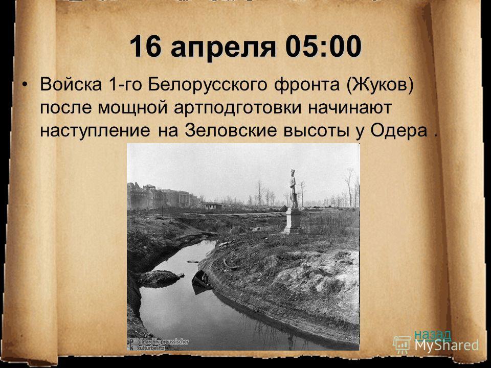 16 апреля 05:00 Войска 1-го Белорусского фронта (Жуков) после мощной артподготовки начинают наступление на Зеловские высоты у Одера. назад