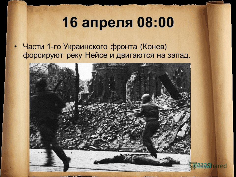 16 апреля 08:00 Части 1-го Украинского фронта (Конев) форсируют реку Нейсе и двигаются на запад. назад