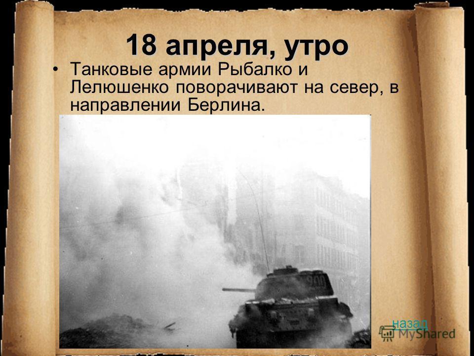 18 апреля, утро Танковые армии Рыбалко и Лелюшенко поворачивают на север, в направлении Берлина. назад