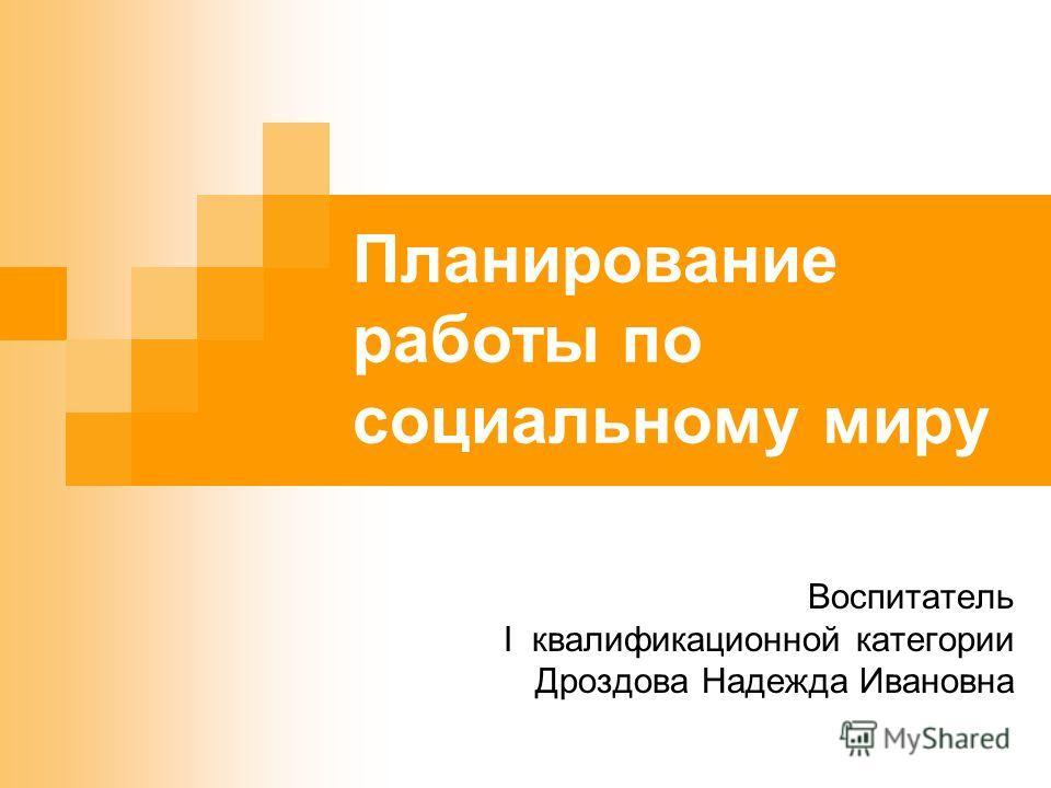 Планирование работы по социальному миру Воспитатель I квалификационной категории Дроздова Надежда Ивановна