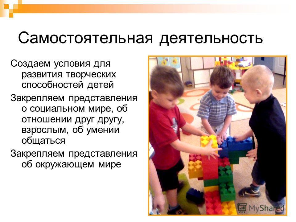 Самостоятельная деятельность Создаем условия для развития творческих способностей детей Закрепляем представления о социальном мире, об отношении друг другу, взрослым, об умении общаться Закрепляем представления об окружающем мире