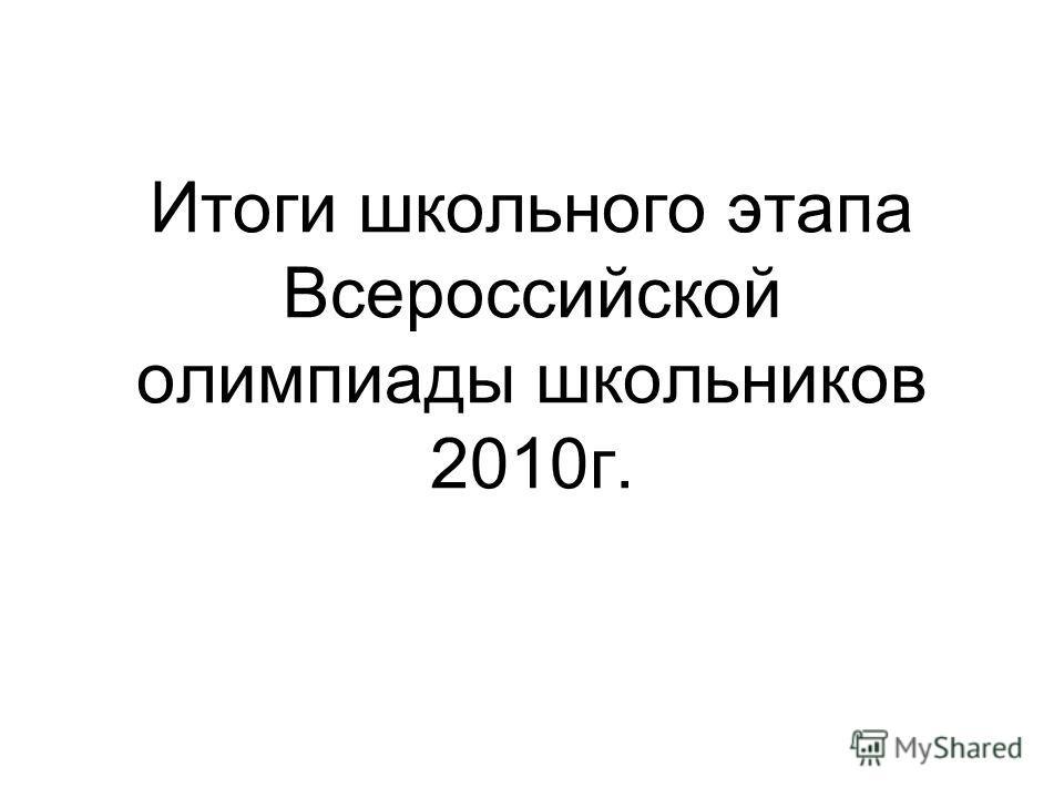 Итоги школьного этапа Всероссийской олимпиады школьников 2010г.