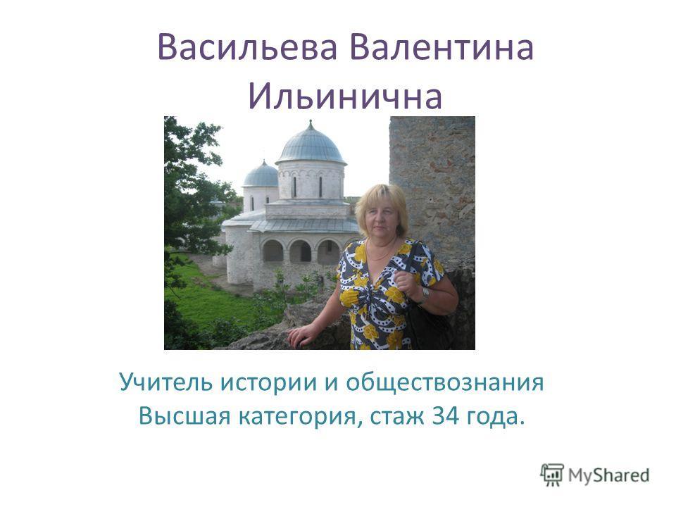 Васильева Валентина Ильинична Учитель истории и обществознания Высшая категория, стаж 34 года.