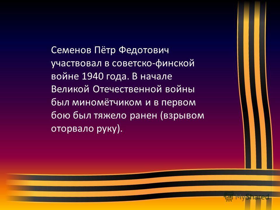 Семенов Пётр Федотович участвовал в советско-финской войне 1940 года. В начале Великой Отечественной войны был миномётчиком и в первом бою был тяжело ранен (взрывом оторвало руку).