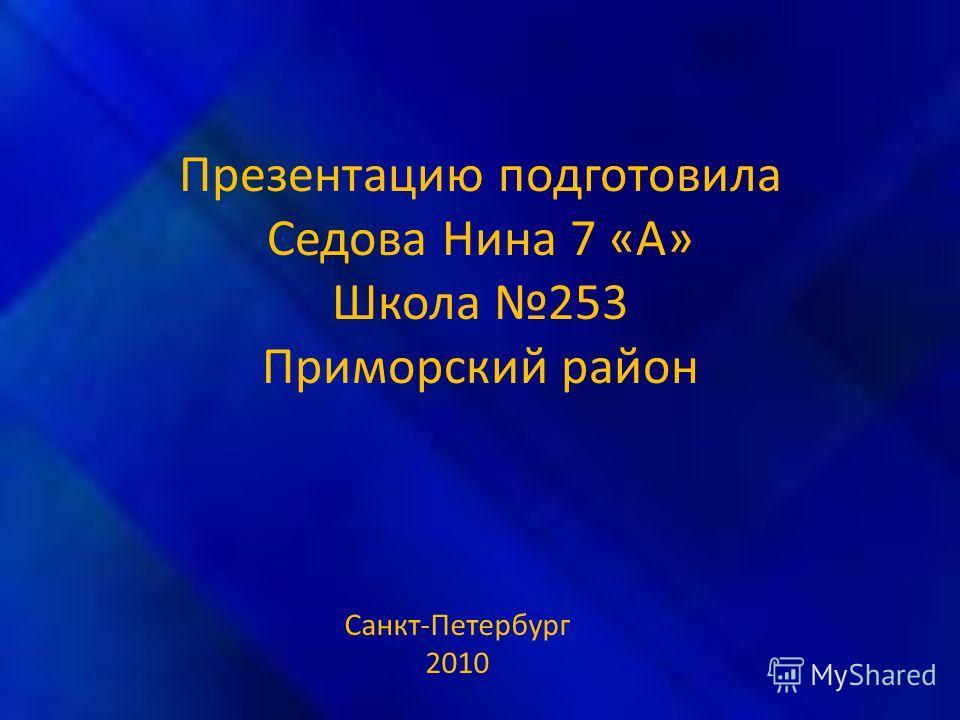 Презентацию подготовила Седова Нина 7 «А» Школа 253 Приморский район Санкт-Петербург 2010