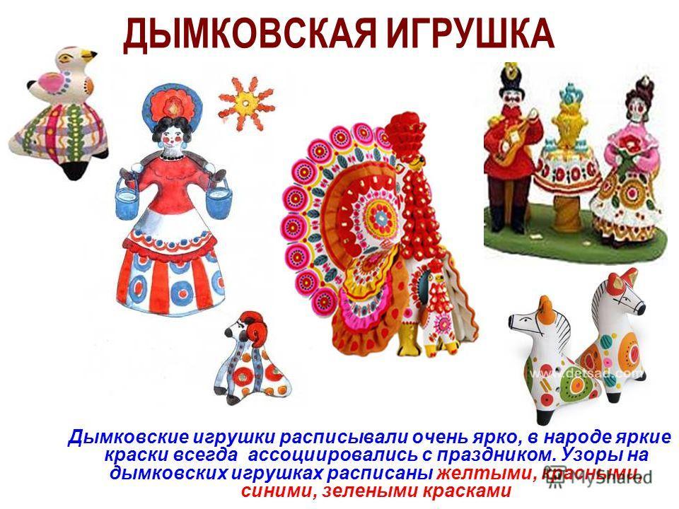 ДЫМКОВСКАЯ ИГРУШКА Дымковские игрушки расписывали очень ярко, в народе яркие краски всегда ассоциировались с праздником. Узоры на дымковских игрушках расписаны желтыми, красными, синими, зелеными красками