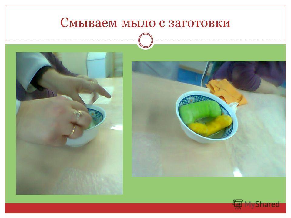 Смываем мыло с заготовки