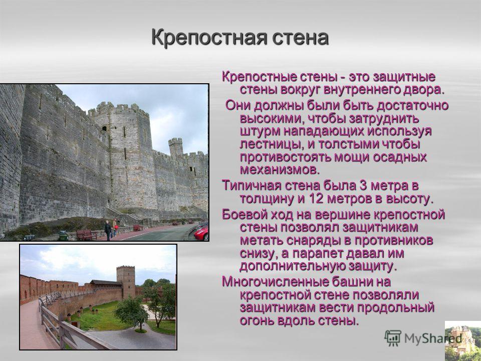 Крепостные стены - это защитные стены вокруг внутреннего двора. Они должны были быть достаточно высокими, чтобы затруднить штурм нападающих используя лестницы, и толстыми чтобы противостоять мощи осадных механизмов. Они должны были быть достаточно вы