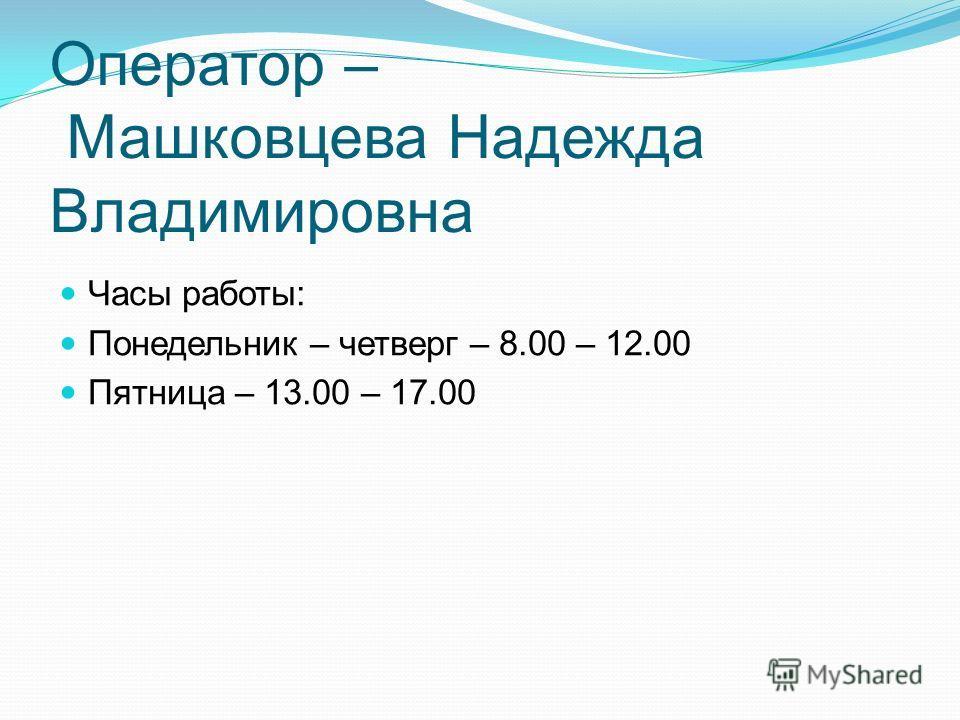 Оператор – Машковцева Надежда Владимировна Часы работы: Понедельник – четверг – 8.00 – 12.00 Пятница – 13.00 – 17.00