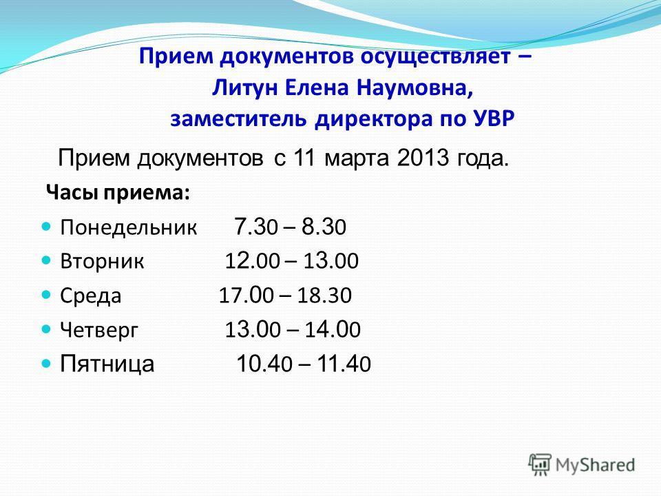 Прием документов осуществляет – Литун Елена Наумовна, заместитель директора по УВР Прием документов с 11 марта 2013 года. Часы приема: Понедельник 7. 3 0 – 8.3 0 Вторник 1 2.00 – 1 3.00 Среда 17. 0 0 – 18.30 Четверг 1 3. 0 0 – 1 4. 0 0 Пятница 10. 4