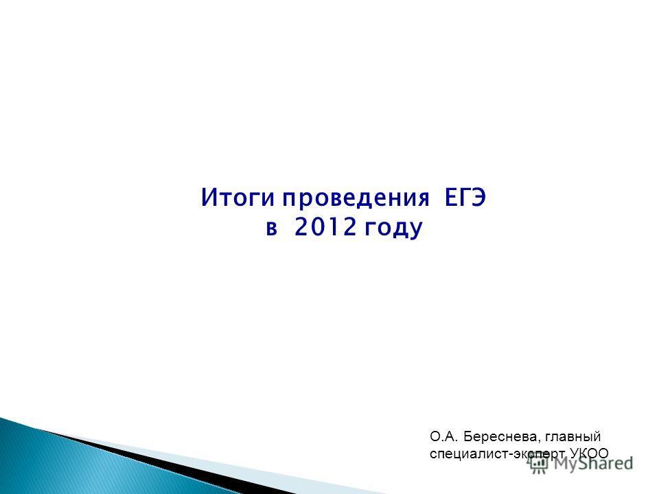 Итоги проведения ЕГЭ в 2012 году О.А. Береснева, главный специалист-эксперт УКОО