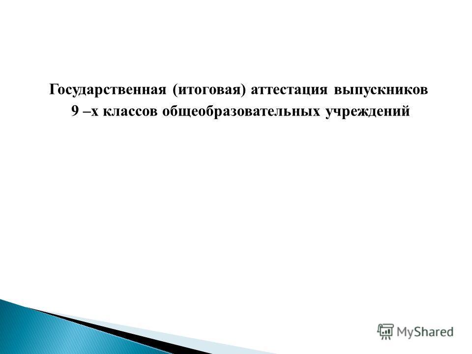 Государственная (итоговая) аттестация выпускников 9 –х классов общеобразовательных учреждений