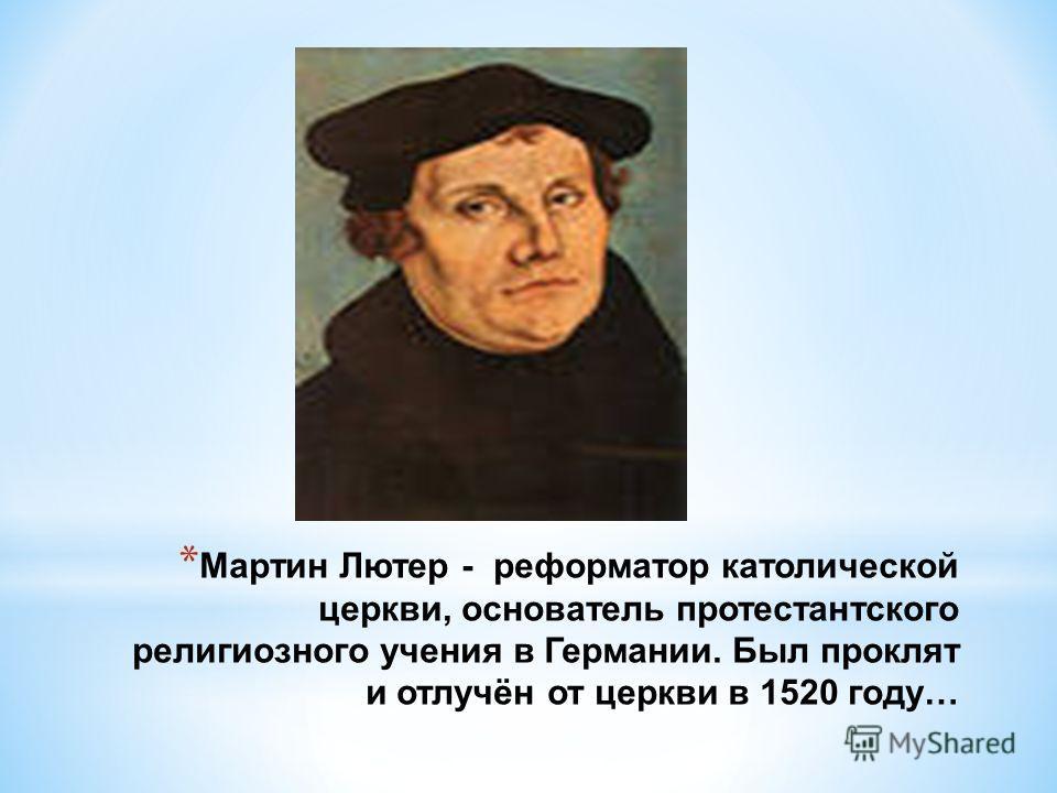 * Мартин Лютер - реформатор католической церкви, основатель протестантского религиозного учения в Германии. Был проклят и отлучён от церкви в 1520 году…