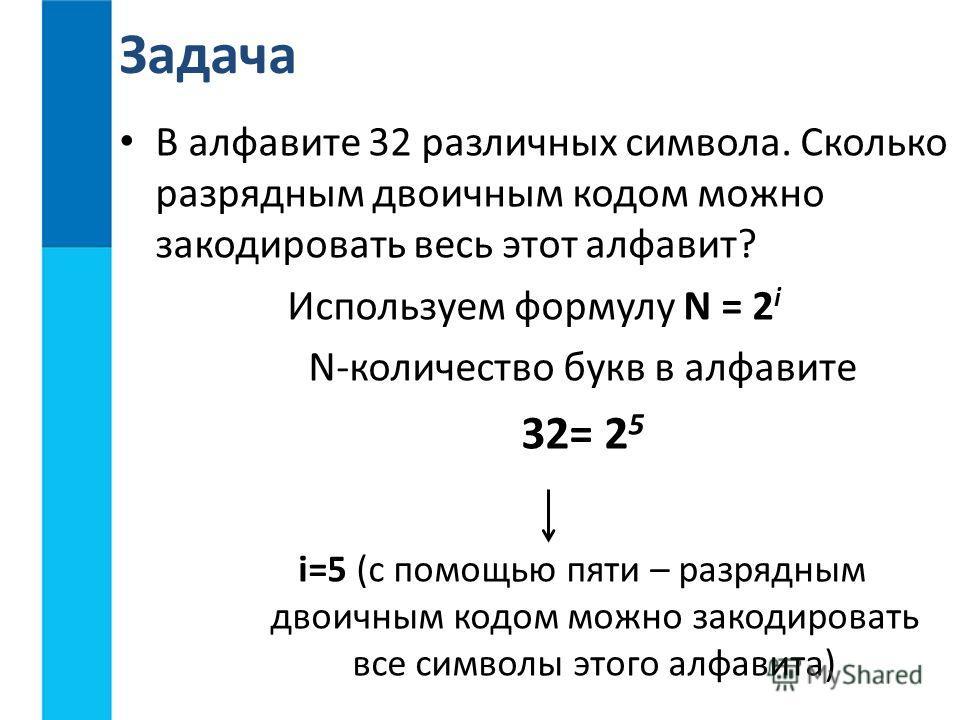В алфавите 32 различных символа. Сколько разрядным двоичным кодом можно закодировать весь этот алфавит? Используем формулу N = 2 i N-количество букв в алфавите 32= 2 5 i=5 (c помощью пяти – разрядным двоичным кодом можно закодировать все символы этог