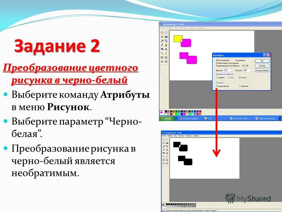 Задание 2 Преобразование цветного рисунка в черно-белый Выберите команду Атрибуты в меню Рисунок. Выберите параметр Черно- белая. Преобразование рисунка в черно-белый является необратимым.