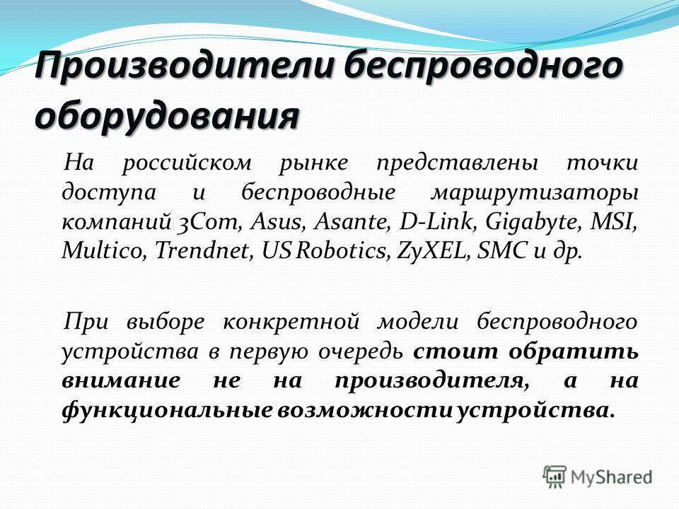 Производители беспроводного оборудования На российском рынке представлены точки доступа и беспроводные маршрутизаторы компаний 3Com, Asus, Asante, D-Link, Gigabyte, MSI, Multico, Trendnet, US Robotics, ZyXEL, SMC и др. При выборе конкретной модели бе