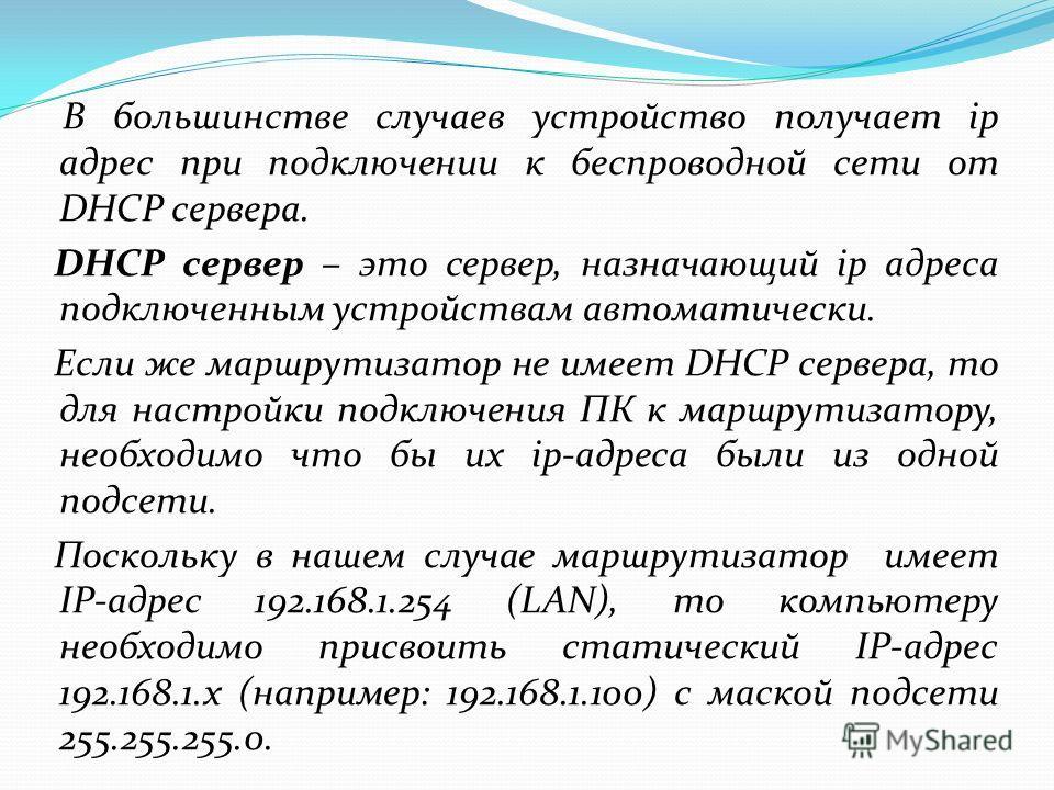 В большинстве случаев устройство получает ip адрес при подключении к беспроводной сети от DHCP сервера. DHCP сервер – это сервер, назначающий ip адреса подключенным устройствам автоматически. Если же маршрутизатор не имеет DHCP сервера, то для настро