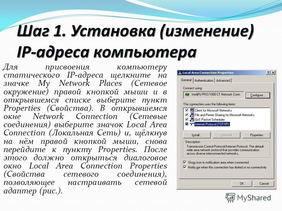 Шаг 1. Установка (изменение) IP-адреса компьютера Для присвоения компьютеру статического IP-адреса щелкните на значке My Network Places (Сетевое окружение) правой кнопкой мыши и в открывшемся списке выберите пункт Properties (Свойства). В открывшемся
