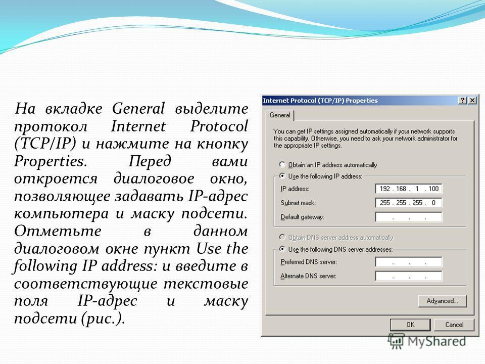 На вкладке General выделите протокол Internet Protocol (TCP/IP) и нажмите на кнопку Properties. Перед вами откроется диалоговое окно, позволяющее задавать IP-адрес компьютера и маску подсети. Отметьте в данном диалоговом окне пункт Use the following