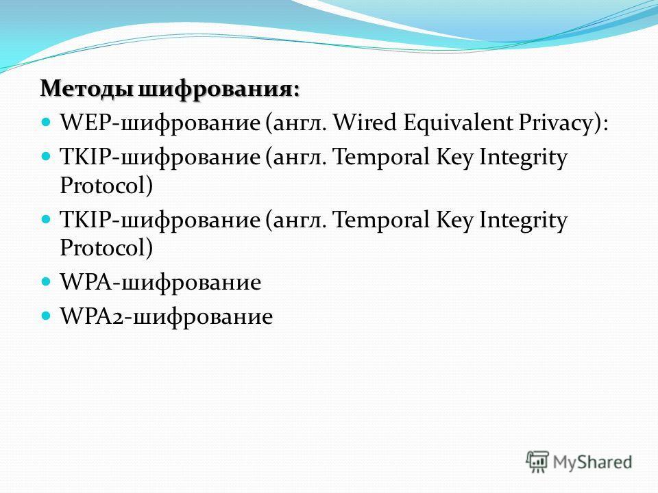 Методы шифрования: WEP-шифрование (англ. Wired Equivalent Privacy): TKIP-шифрование (англ. Temporal Key Integrity Protocol) WPA-шифрование WPA2-шифрование