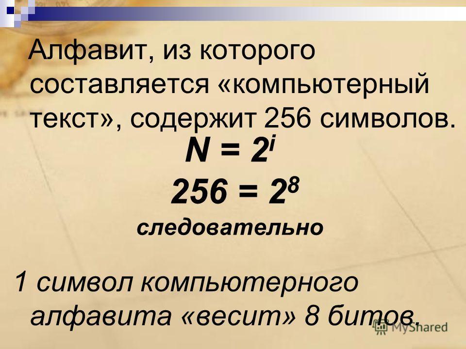 Алфавит, из которого составляется «компьютерный текст», содержит 256 символов. 1 символ компьютерного алфавита «весит» 8 битов. N = 2 i 256 = 2 8 следовательно