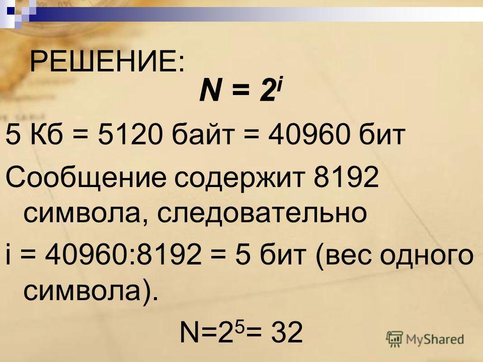 РЕШЕНИЕ: 5 Кб = 5120 байт = 40960 бит Сообщение содержит 8192 символа, следовательно i = 40960:8192 = 5 бит (вес одного символа). N=2 5 = 32 N = 2 i