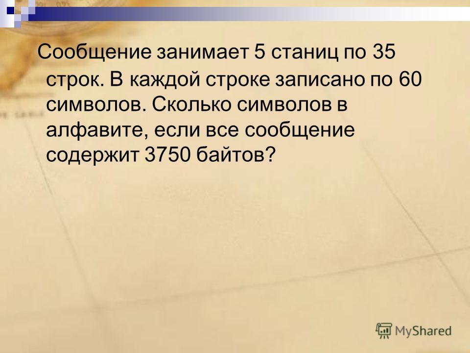 Сообщение занимает 5 станиц по 35 строк. В каждой строке записано по 60 символов. Сколько символов в алфавите, если все сообщение содержит 3750 байтов?