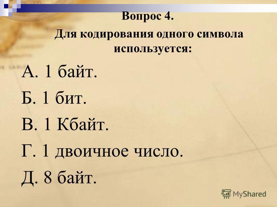 Вопрос 4. Для кодирования одного символа используется: A. 1 байт. Б. 1 бит. B. 1 Кбайт. Г. 1 двоичное число. Д. 8 байт.