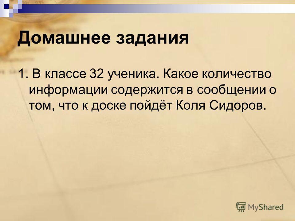 Домашнее задания 1. В классе 32 ученика. Какое количество информации содержится в сообщении о том, что к доске пойдёт Коля Сидоров.