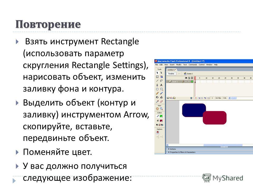 Повторение Взять инструмент Rectangle ( использовать параметр скругления Rectangle Settings), нарисовать объект, изменить заливку фона и контура. Выделить объект ( контур и заливку ) инструментом Arrow, скопируйте, вставьте, передвиньте объект. Помен