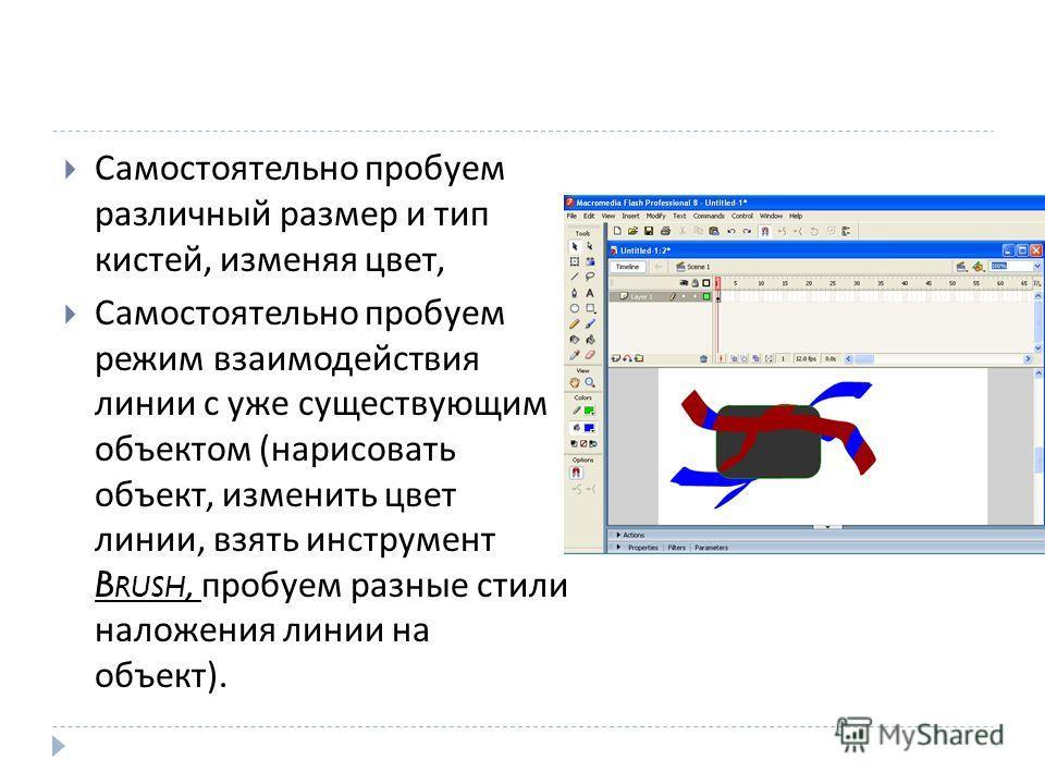 Самостоятельно пробуем различный размер и тип кистей, изменяя цвет, Самостоятельно пробуем режим взаимодействия линии с уже существующим объектом ( нарисовать объект, изменить цвет линии, взять инструмент B RUSH, пробуем разные стили наложения линии