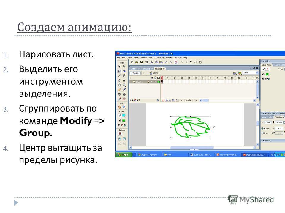 Создаем анимацию : 1. Нарисовать лист. 2. Выделить его инструментом выделения. 3. Сгруппировать по команде Modify => Group. 4. Центр вытащить за пределы рисунка.