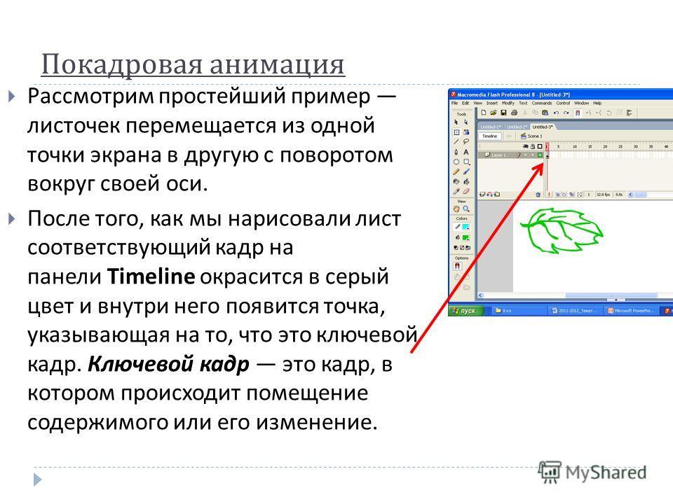 Покадровая анимация Рассмотрим простейший пример листочек перемещается из одной точки экрана в другую с поворотом вокруг своей оси. После того, как мы нарисовали лист соответствующий кадр на панели Timeline окрасится в серый цвет и внутри него появит