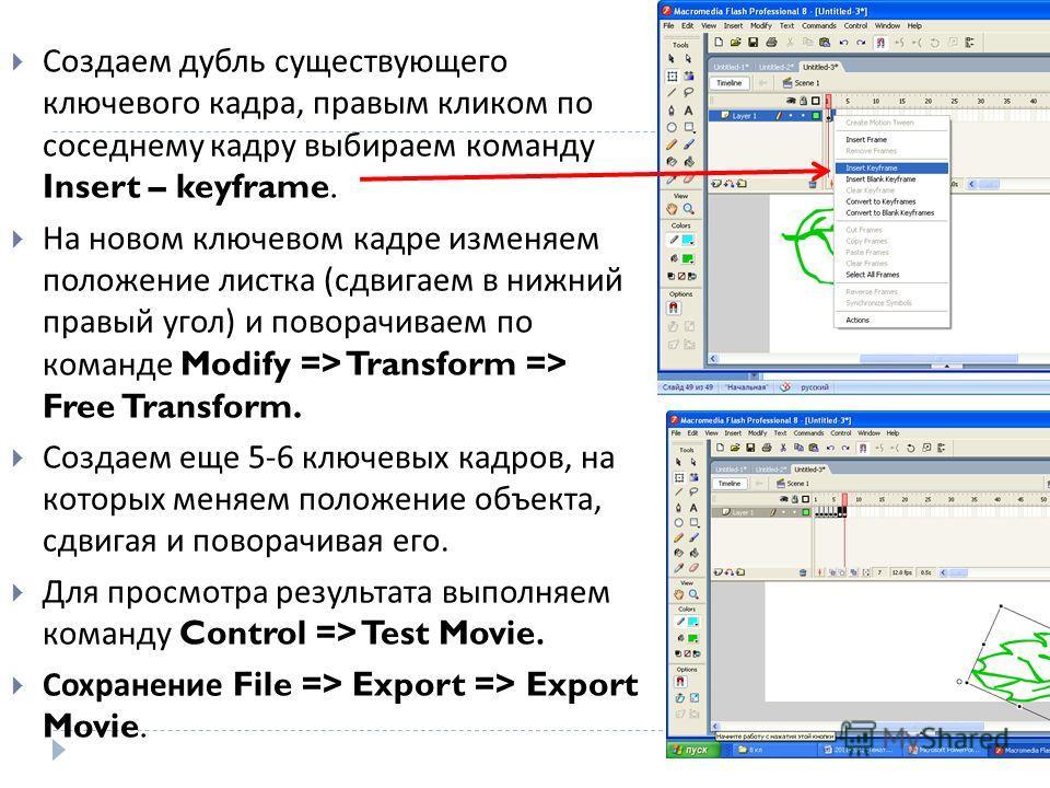 Создаем дубль существующего ключевого кадра, правым кликом по соседнему кадру выбираем команду Insert – keyframe. На новом ключевом кадре изменяем положение листка ( сдвигаем в нижний правый угол ) и поворачиваем по команде Modify => Transform => Fre