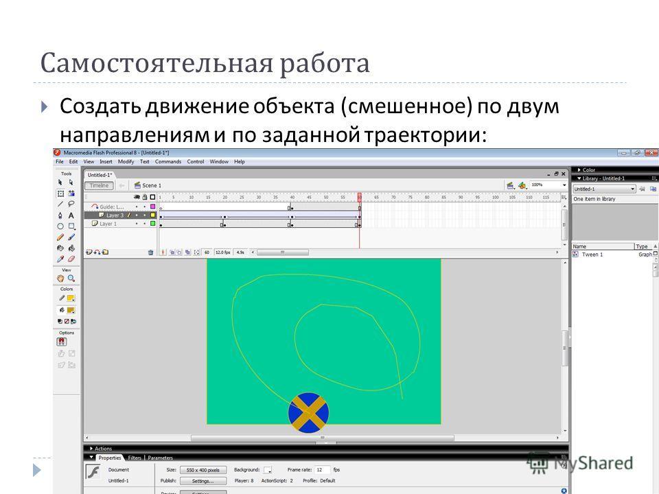 Самостоятельная работа Создать движение объекта ( смешенное ) по двум направлениям и по заданной траектории :
