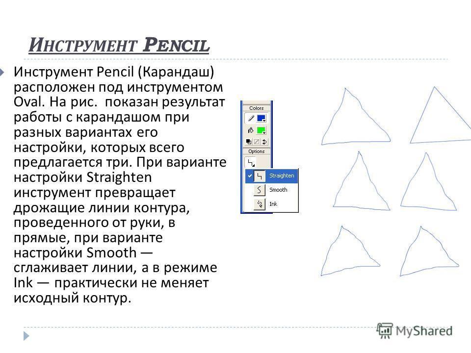 И НСТРУМЕНТ P ENCIL Инструмент Pencil ( Карандаш ) расположен под инструментом Oval. На рис. показан результат работы с карандашом при разных вариантах его настройки, которых всего предлагается три. При варианте настройки Straighten инструмент превра