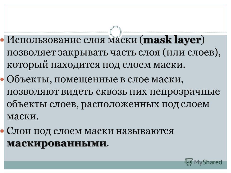mask layer Использование слоя маски (mask layer) позволяет закрывать часть слоя (или слоев), который находится под слоем маски. Объекты, помещенные в слое маски, позволяют видеть сквозь них непрозрачные объекты слоев, расположенных под слоем маски. м
