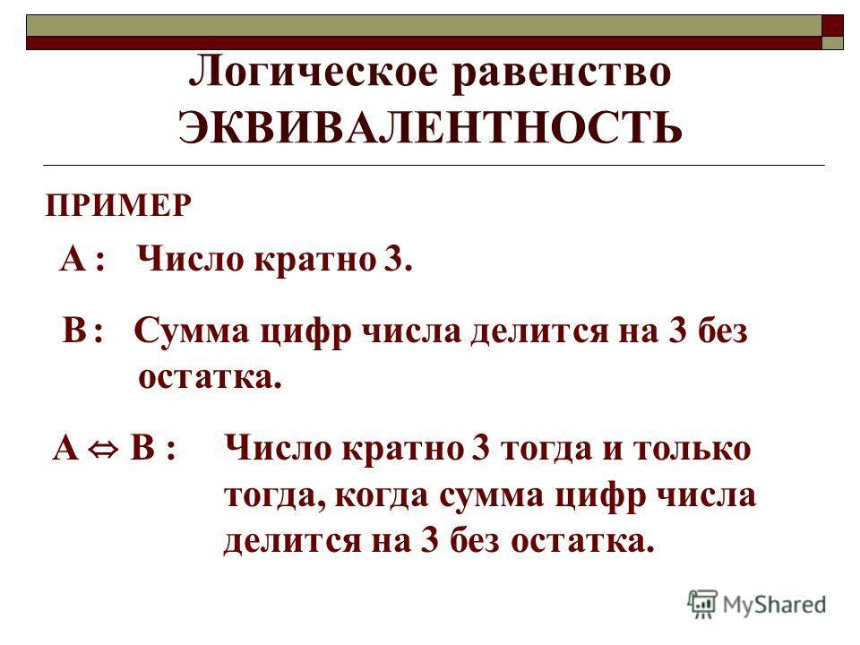 Логическое равенство ЭКВИВАЛЕНТНОСТЬ ПРИМЕР A : Число кратно 3. B : Сумма цифр числа делится на 3 без остатка. A B : Число кратно 3 тогда и только тогда, когда сумма цифр числа делится на 3 без остатка.