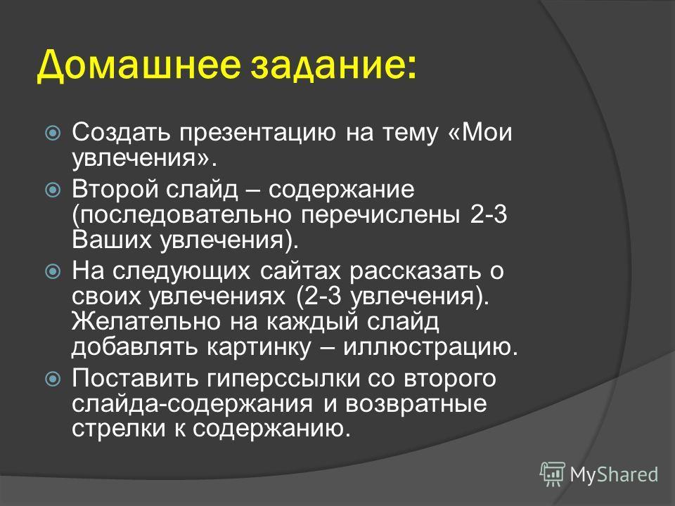 Домашнее задание: Создать презентацию на тему «Мои увлечения». Второй слайд – содержание (последовательно перечислены 2-3 Ваших увлечения). На следующих сайтах рассказать о своих увлечениях (2-3 увлечения). Желательно на каждый слайд добавлять картин