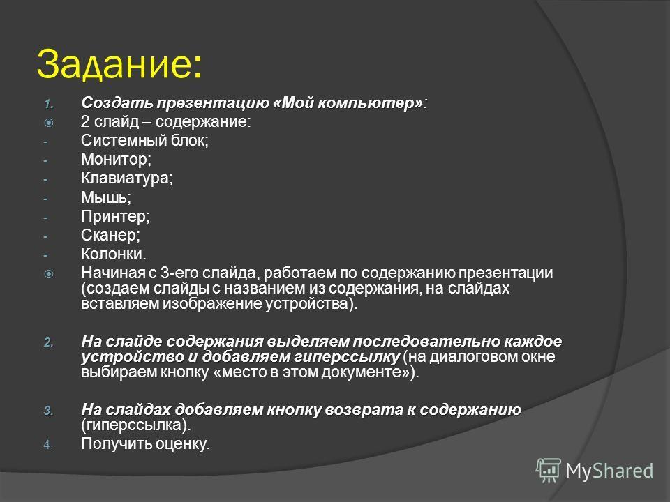 Задание: 1. Создать презентацию «Мой компьютер»: 2 слайд – содержание: - Системный блок; - Монитор; - Клавиатура; - Мышь; - Принтер; - Сканер; - Колонки. Начиная с 3-его слайда, работаем по содержанию презентации (создаем слайды с названием из содерж