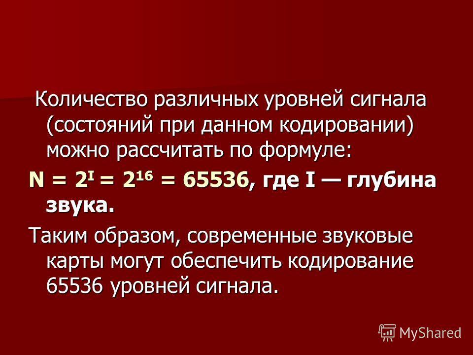 Количество различных уровней сигнала (состояний при данном кодировании) можно рассчитать по формуле: Количество различных уровней сигнала (состояний при данном кодировании) можно рассчитать по формуле: N = 2 I = 2 16 = 65536, где I глубина звука. Так