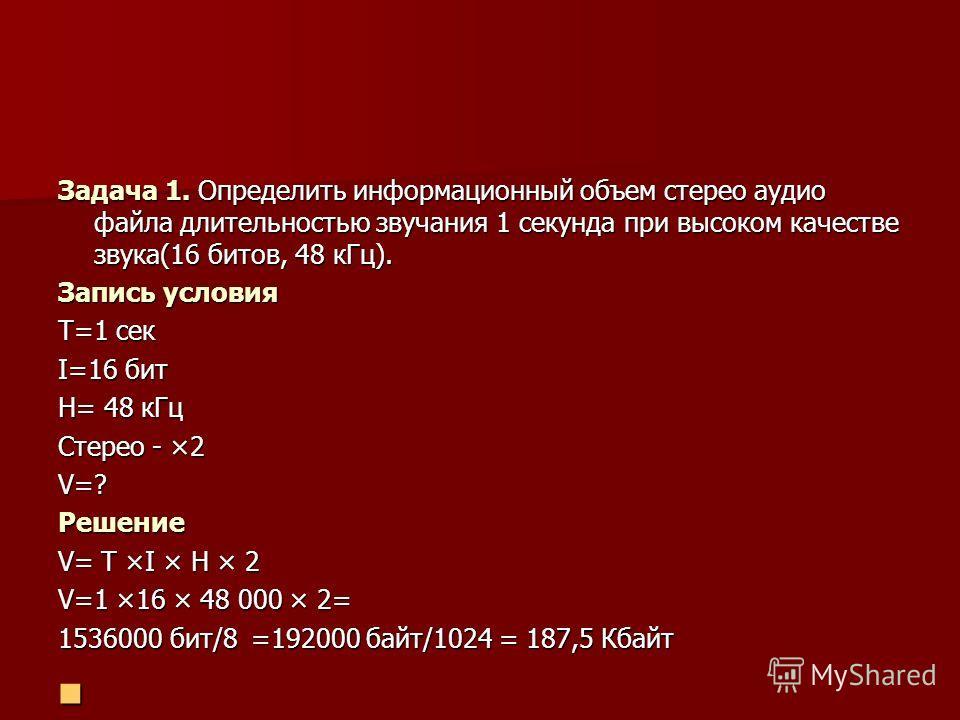Задача 1. Определить информационный объем стерео аудио файла длительностью звучания 1 секунда при высоком качестве звука(16 битов, 48 кГц). Запись условия T=1 сек I=16 бит H= 48 кГц Стерео - ×2 V=?Решение V= T ×I × H × 2 V=1 ×16 × 48 000 × 2= 1536000
