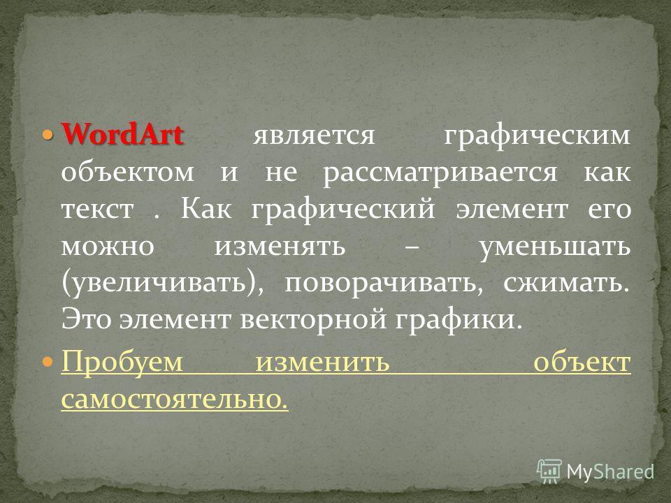 WordArt WordArt является графическим объектом и не рассматривается как текст. Как графический элемент его можно изменять – уменьшать (увеличивать), поворачивать, сжимать. Это элемент векторной графики. Пробуем изменить объект самостоятельно.