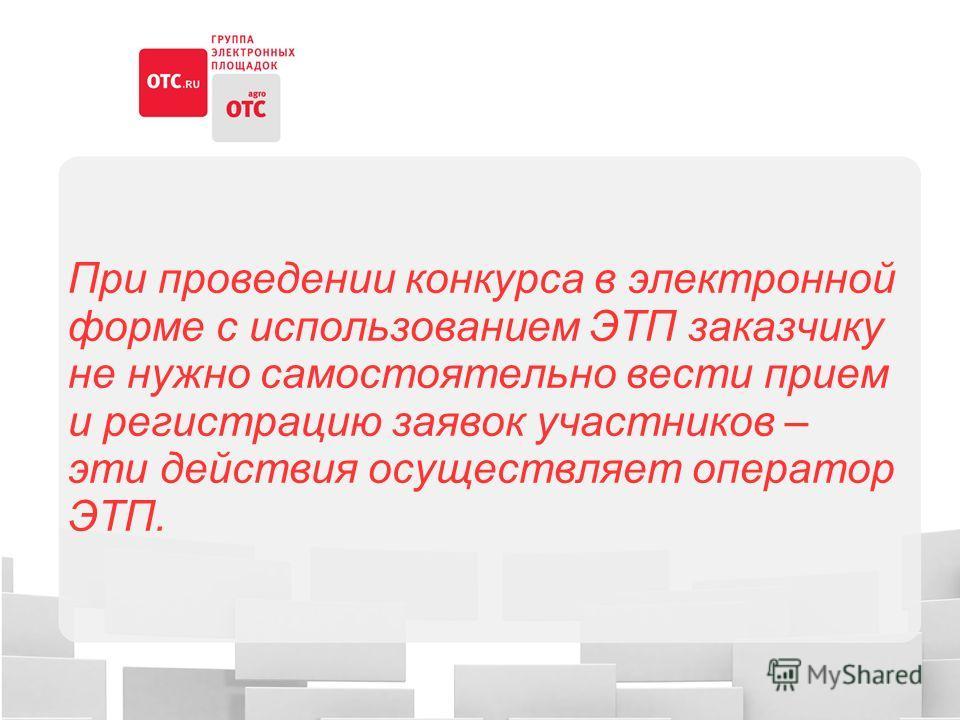 При проведении конкурса в электронной форме с использованием ЭТП заказчику не нужно самостоятельно вести прием и регистрацию заявок участников – эти действия осуществляет оператор ЭТП.