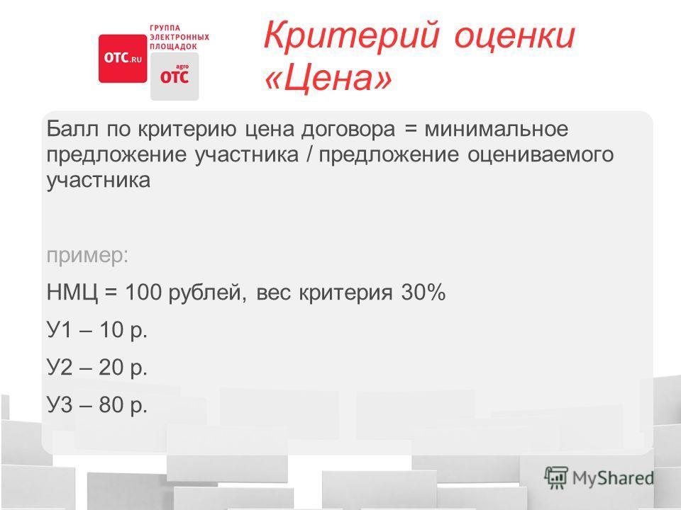 Критерий оценки «Цена» Балл по критерию цена договора = минимальное предложение участника / предложение оцениваемого участника пример: НМЦ = 100 рублей, вес критерия 30% У1 – 10 р. У2 – 20 р. У3 – 80 р.